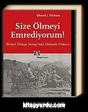 Size Ölmeyi Emrediyorum! Birinci Dünya Savaşı'nda Osmanlı Ordusu