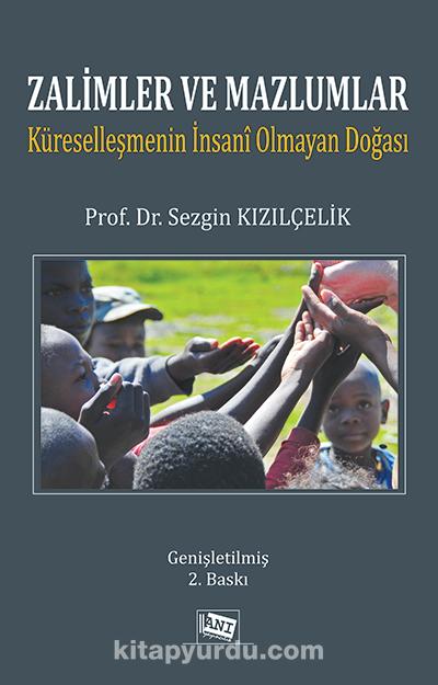 Zalimler ve Mazlumlar: Küreselleşmenin İnsani Olmayan Doğası - Prof. Dr. Sezgin Kızılçelik pdf epub