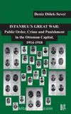 Istanbul's Great War: Public Order, Crime and Punishment in The Ottoman Capital (1914-1918)