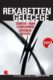 Rekabetten Geleceğe & Türkiye-İran İlişkilerinin Güvenlik Boyutu