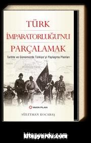 Türk İmparatorluğu'nu Parçalamak & Tarihte ve Günümüzde Türkiye'yi Paylaşma Planları