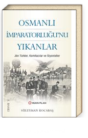 Osmanlı İmparatorluğu'nu Yıkanlar & Jön Türkler, Komitacılar, Siyonistler