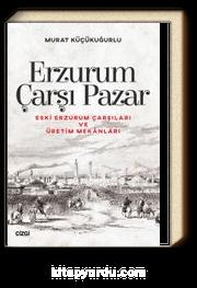 Erzurum Çarşı Pazar & Eski Erzurum Çarşıları ve Üretim Mekanları
