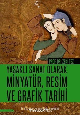 Yasaklı Sanat Olarak Minyatür, Resim ve Grafik Tarihi - Prof.Dr. Zeki Tez pdf epub