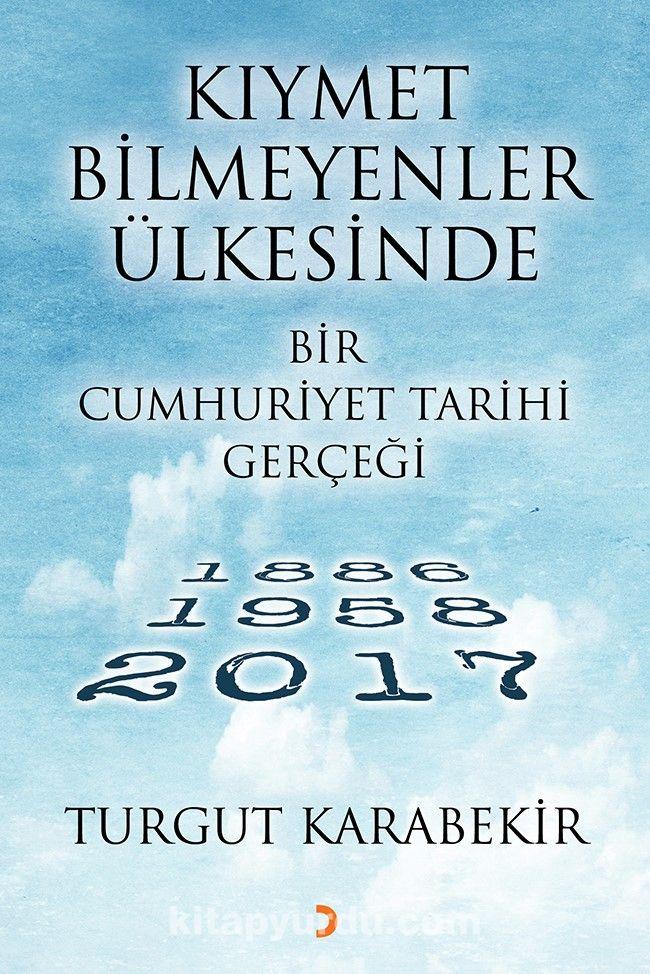 Kıymet Bilmeyenler Ülkesinde Bir Cumhuriyet Tarihi Gerçeği (1886-1958-2017) - Turgut Karabekir pdf epub