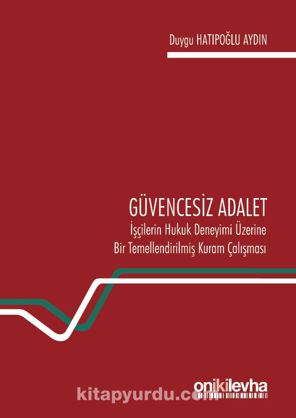 Güvencesiz Adalet: İşçilerin Hukuk Deneyimi Üzerine Bir Temellendirilmiş Kuram Çalışması - Duygu Hatipoğlu pdf epub