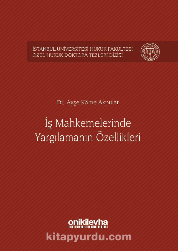 İş Mahkemelerinde Yargılamanın Özellikleri İstanbul Üniversitesi Hukuk Fakültesi Özel Hukuk Doktora Tezleri Dizisi No: 1