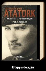 Mustafa Kemal Atatürk & Mücadelesi ve Özel Hayatı
