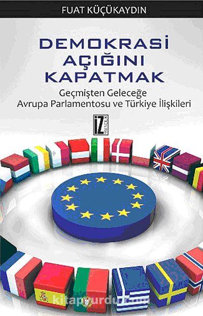 Demokrasi Açığını Kapatmak / Geçmişten Geleceğe Avrupa Parlamentosu ve Türkiye İlişkileri - Fuat Küçükaydın pdf epub