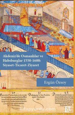 Akdeniz'de Osmanlılar ve Habsburglar 1550-1600: Siyaset-Ticaret-Ziyaret - Ergün Özsoy pdf epub
