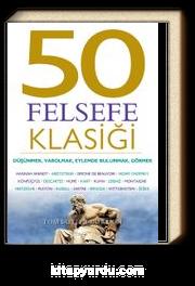 50 Felsefe Klasiği: Düşünmek, Varolmak, Eylemde Bulunmak, Görmek