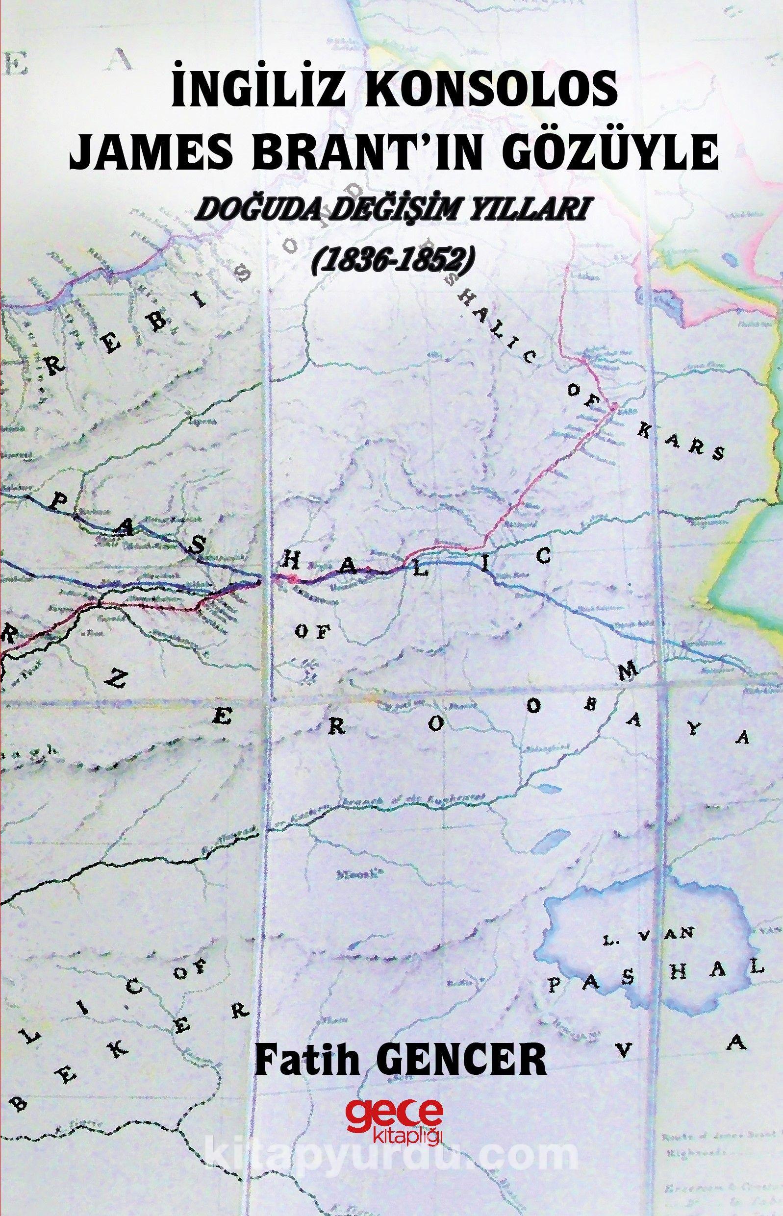 İngiliz Konsolos James Brant'ın Gözüyle Doğuda Değişim Yılları (1836 – 1852 - Fatih Gencer pdf epub