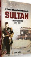 İttihad Terakki Kıskacında Bir Sultan: V. Mehmed Reşad ve Dönemi (1908-1918)