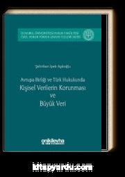 Avrupa birliği ve Türk Hukukunda Kişisel Verilerin Korunması ve Büyük Veri & İstanbul Üniversitesi Hukuk Fakültesi Özel Hukuk Yüksek Lisans Tezleri Dizisi No:5