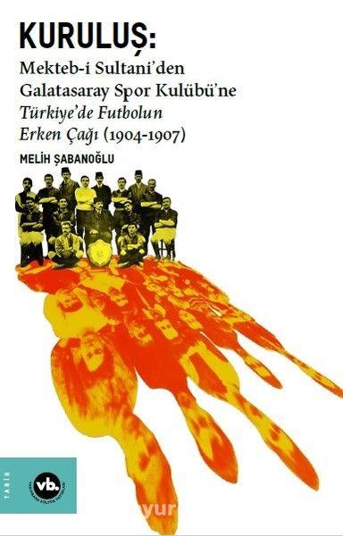 Kuruluş:Mekteb-i Sultani'den Galatasaray Spor Kulübü'ne Türkiye'de Futbolun Erken Çağı (1904-1907) - Melih Şabanoğlu pdf epub