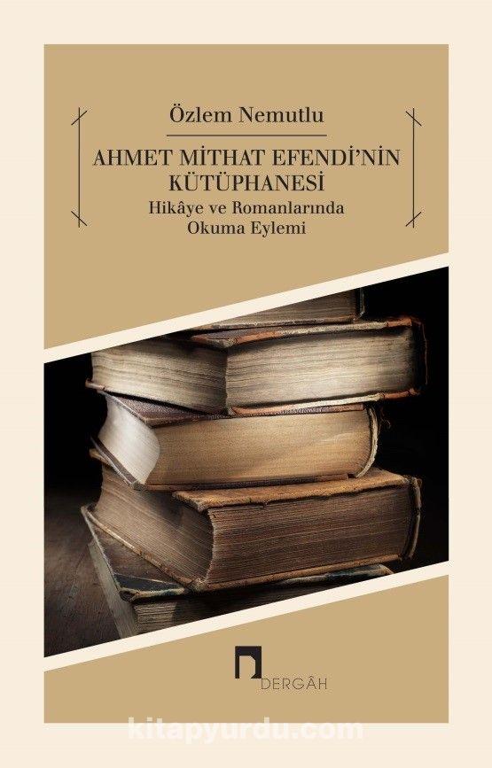 Ahmet Mithat Efendi'nin KütüphanesiHikaye ve Romanlarında Okuma Eylemi