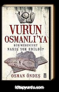 Vurun Osmanlı'ya <br /> Bir Medeniyet Nasıl Yok Edildi?