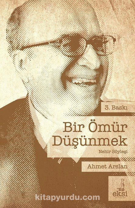 Bir Ömür DüşünmekAhmet Arslan'la Nehir Söyleşi - Prof. Dr. Ahmet Arslan pdf epub