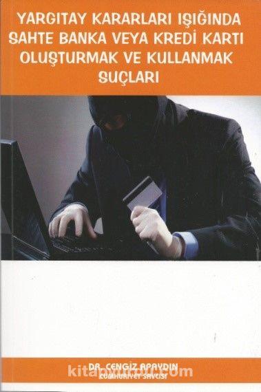Yargıtay Kararları Işığında Sahte Banka veya Kredi Kartı Oluşturmak ve Kullanmak Suçları - Dr. Cengiz Apaydın pdf epub