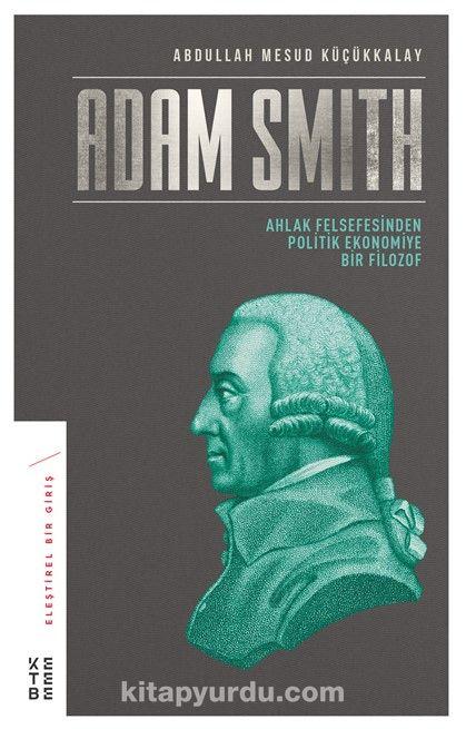 Adam SmithAhlak Felsefesinden Politik Ekonomiye Bir Filozof - Abdullah Mesud Küçükkalay pdf epub