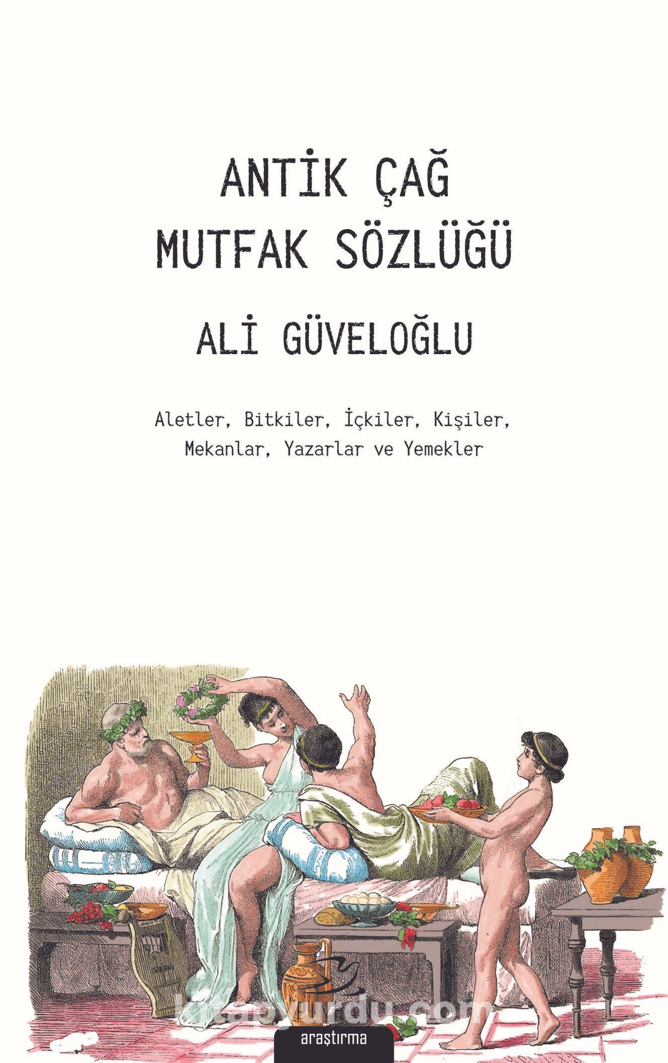 Antik Çağ Mutfak SözlüğüAletler, Bitkiler, İçkiler, Kişiler, Mekanlar, Yazarlar ve Yemekler - Ali Güveloğlu pdf epub