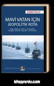 Mavi Vatan İçin Jeopolitik Rota & Doğu Akdeniz, Kıbrıs ve Ege'deki Kavgayı Anlatan Tespitler ve Öneriler