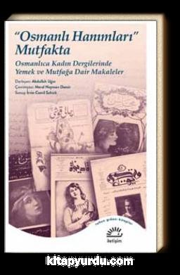 Osmanlı Hanımları Mutfakta & Osmanlıca Kadın Dergilerinde Yemek ve Mutfağa Dair Makaleler