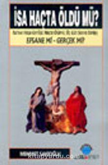 İsa Haçta Öldü mü? & İsa'nın Haça Gerilişi, Haçta Ölümü, Üç Gün Sonra Dirilişi Efsane mi - Gerçek mi?