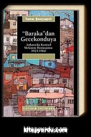 Baraka'dan Gecekonduya: Ankara' da Kentsel Mekanın Dönüşümü 1923 - 1960