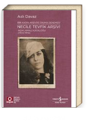 Necile Tevfik Arşivi Açıklamalı Kataloğu (1924-1954) & Bir Kadın Arşivini Okuma Denemesi