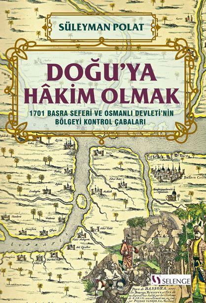 Doğu'ya Hakim Olmak 1701 Basra Seferi ve Osmanlı Devleti'nin Bölgeyi Kontrol Çabaları